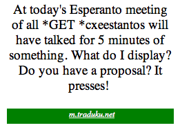 «At today's Esperanto meeting of all *GET *cxeestantos will have talked for 5 minutes of something. What do I display? Do you have a proposal? It presses!»